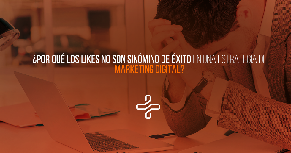 por_qu_los_likes_no_son_sinnimo_de_xito_en_una_estrategia_de_marketing_digital.png